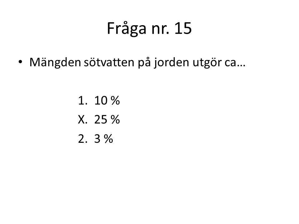 Fråga nr. 15 Mängden sötvatten på jorden utgör ca… 1. 10 % X. 25 %