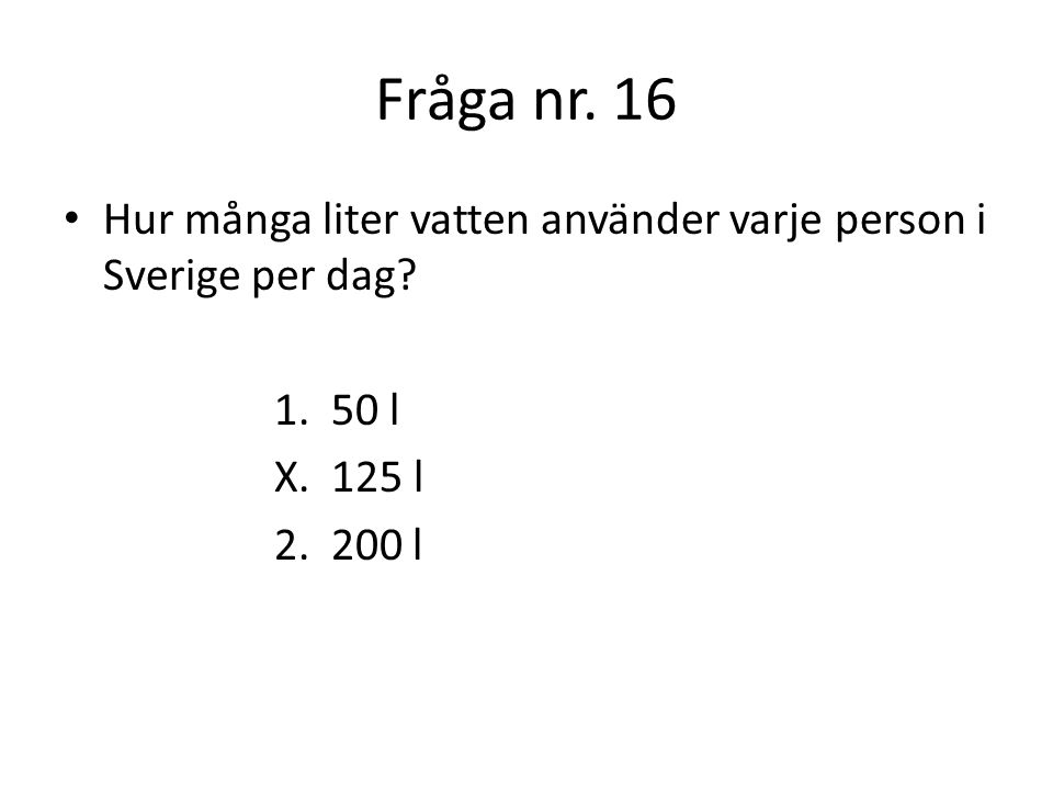 Fråga nr. 16 Hur många liter vatten använder varje person i Sverige per dag 1. 50 l. X. 125 l.