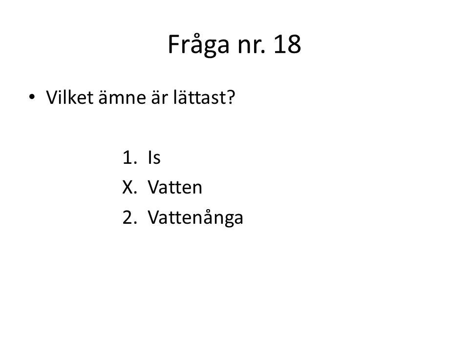 Fråga nr. 18 Vilket ämne är lättast 1. Is X. Vatten 2. Vattenånga