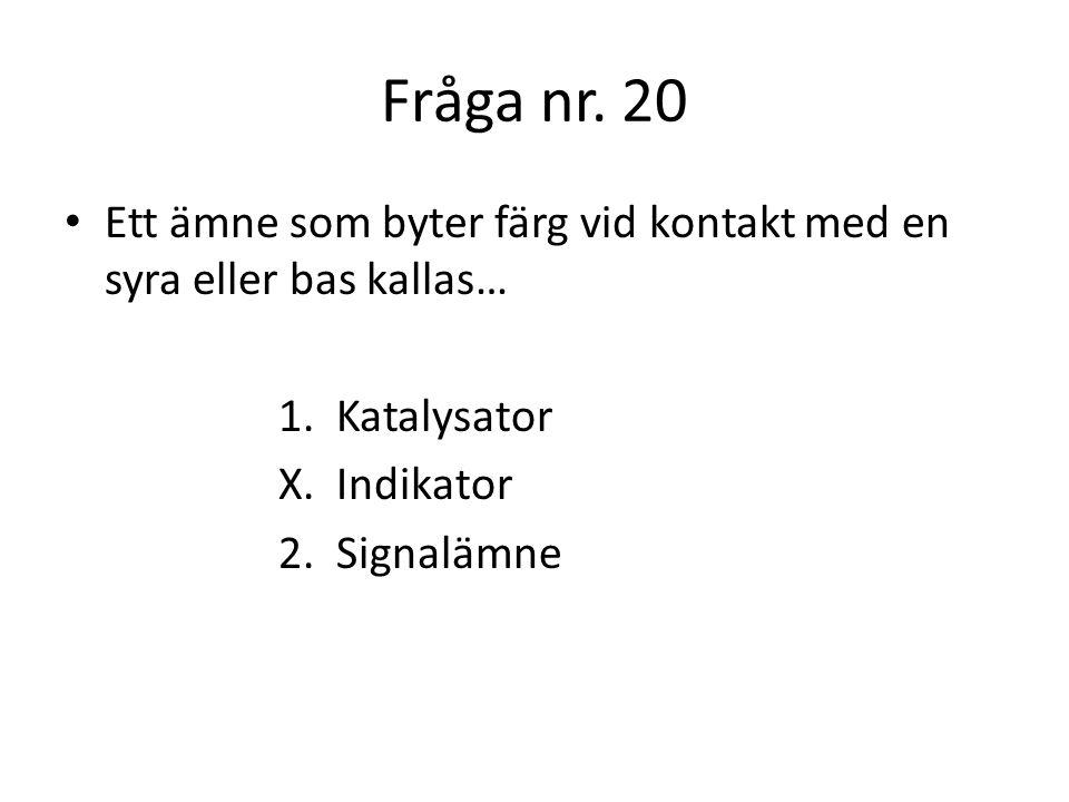 Fråga nr. 20 Ett ämne som byter färg vid kontakt med en syra eller bas kallas… 1. Katalysator. X. Indikator.