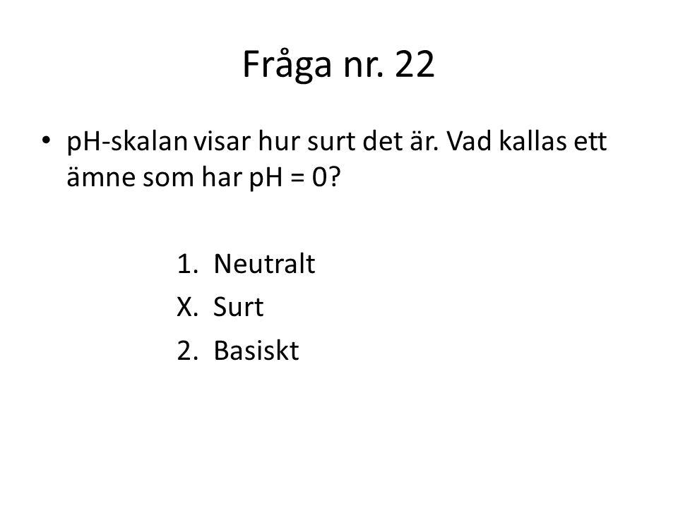 Fråga nr. 22 pH-skalan visar hur surt det är. Vad kallas ett ämne som har pH = 0 1. Neutralt. X. Surt.