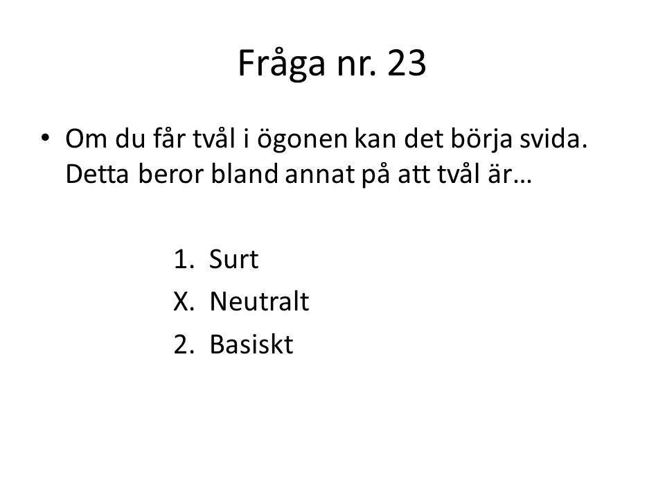 Fråga nr. 23 Om du får tvål i ögonen kan det börja svida. Detta beror bland annat på att tvål är… 1. Surt.