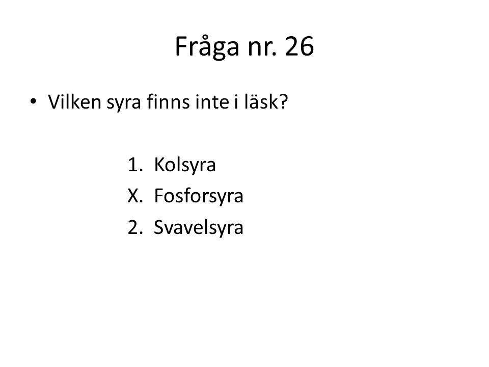 Fråga nr. 26 Vilken syra finns inte i läsk 1. Kolsyra X. Fosforsyra