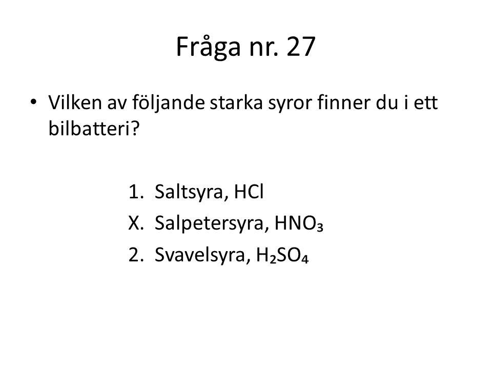 Fråga nr. 27 Vilken av följande starka syror finner du i ett bilbatteri 1. Saltsyra, HCl. X. Salpetersyra, HNO₃.