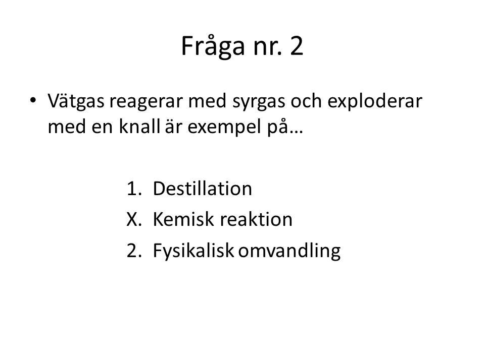 Fråga nr. 2 Vätgas reagerar med syrgas och exploderar med en knall är exempel på… 1. Destillation.