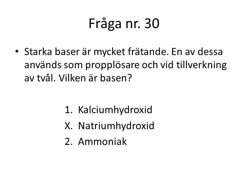 Fråga nr. 30 Starka baser är mycket frätande. En av dessa används som propplösare och vid tillverkning av tvål. Vilken är basen