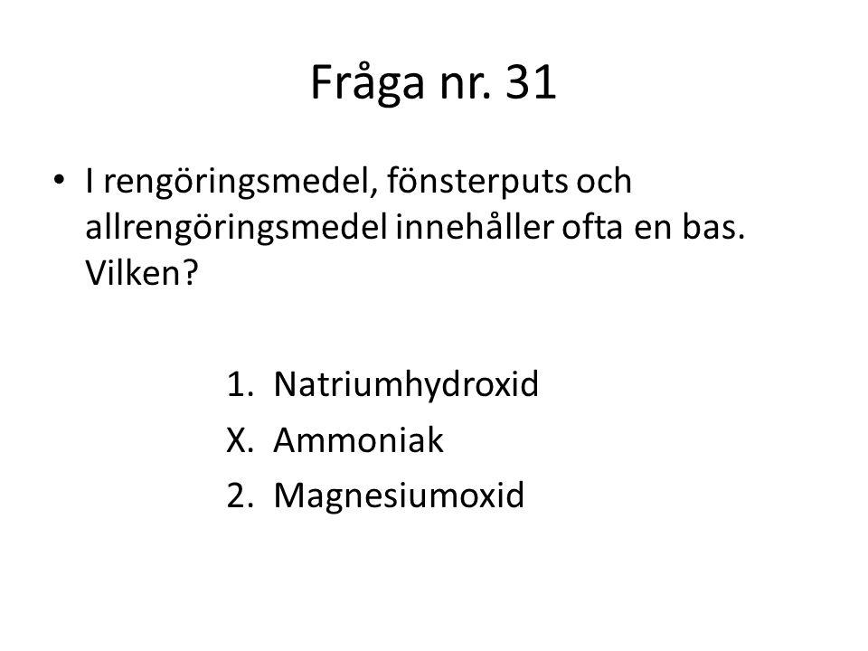Fråga nr. 31 I rengöringsmedel, fönsterputs och allrengöringsmedel innehåller ofta en bas. Vilken 1. Natriumhydroxid.