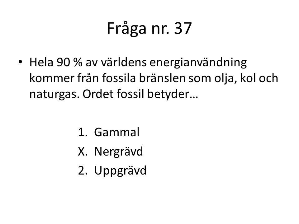 Fråga nr. 37 Hela 90 % av världens energianvändning kommer från fossila bränslen som olja, kol och naturgas. Ordet fossil betyder…