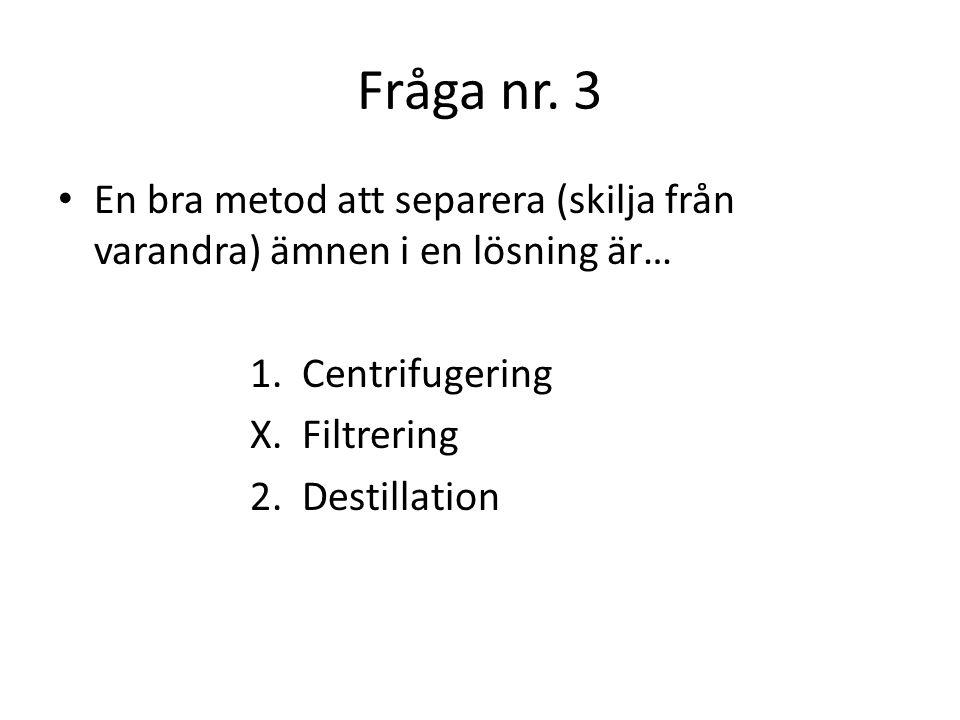 Fråga nr. 3 En bra metod att separera (skilja från varandra) ämnen i en lösning är… 1. Centrifugering.