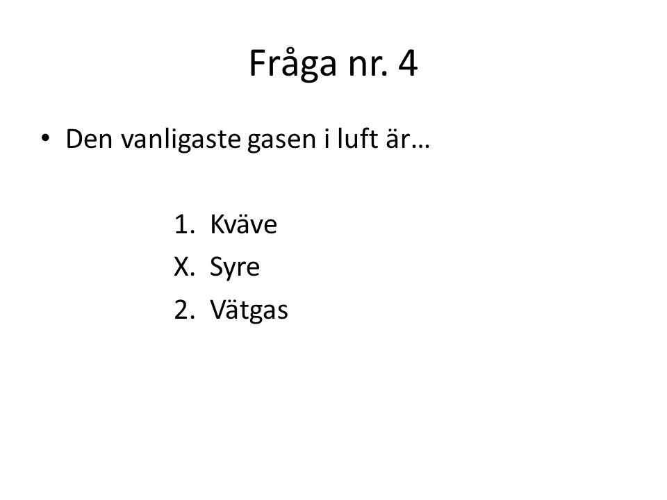 Fråga nr. 4 Den vanligaste gasen i luft är… 1. Kväve X. Syre 2. Vätgas