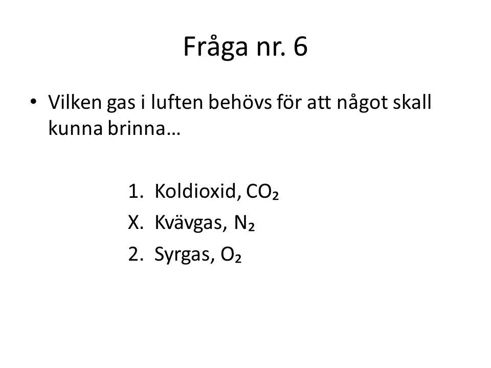 Fråga nr. 6 Vilken gas i luften behövs för att något skall kunna brinna… 1. Koldioxid, CO₂. X. Kvävgas, N₂.