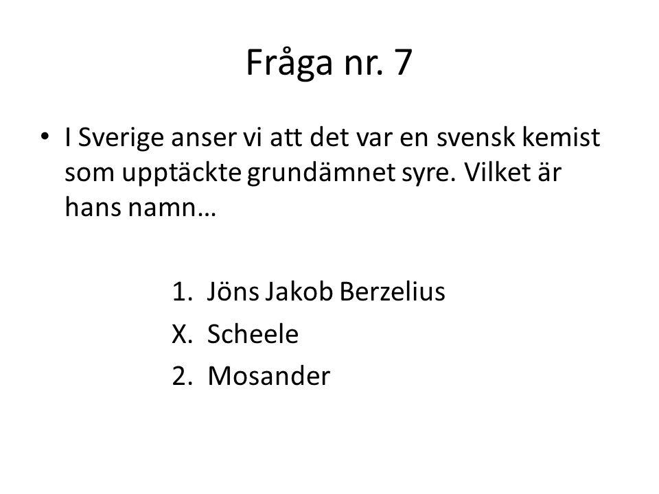 Fråga nr. 7 I Sverige anser vi att det var en svensk kemist som upptäckte grundämnet syre. Vilket är hans namn…