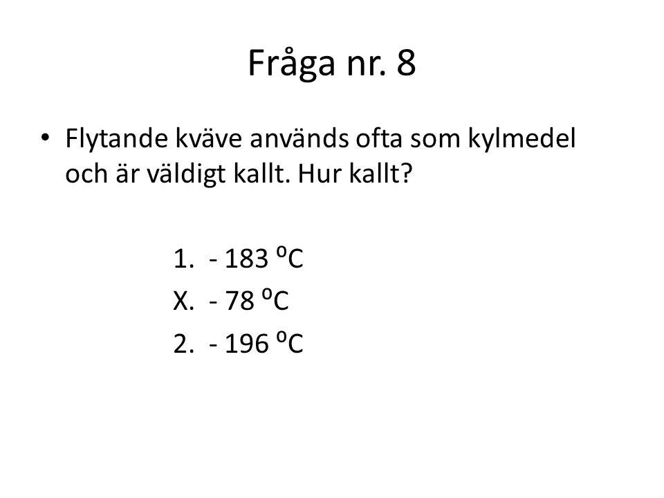 Fråga nr. 8 Flytande kväve används ofta som kylmedel och är väldigt kallt. Hur kallt 1. - 183 ⁰C.