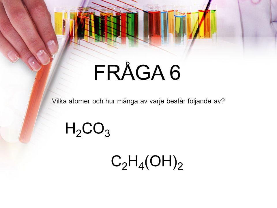 FRÅGA 6 Vilka atomer och hur många av varje består följande av H2CO3 C2H4(OH)2