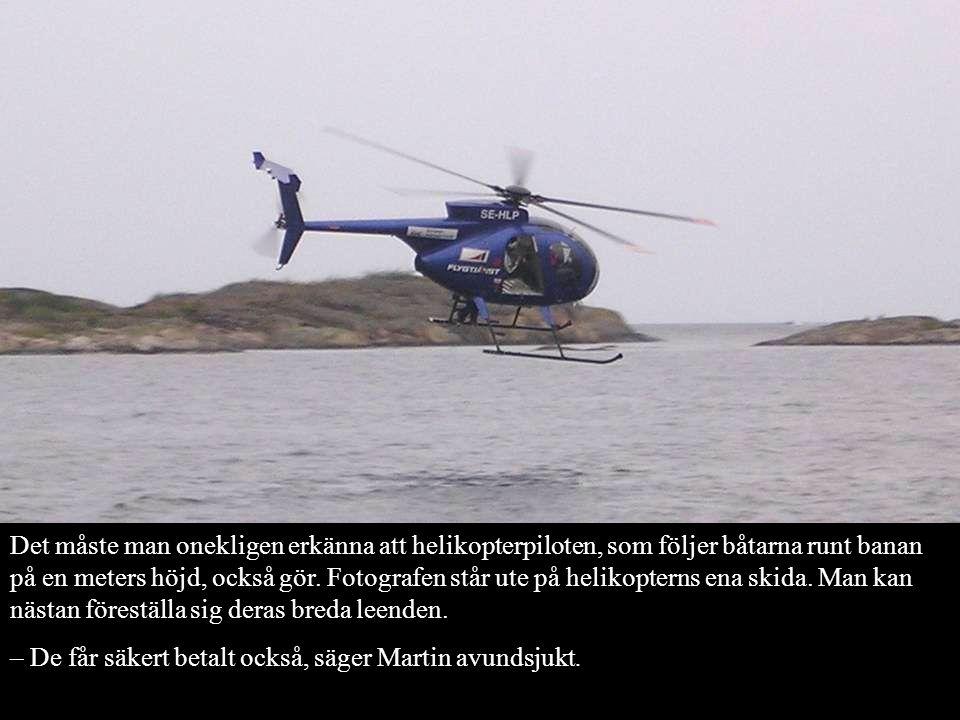 Det måste man onekligen erkänna att helikopterpiloten, som följer båtarna runt banan på en meters höjd, också gör. Fotografen står ute på helikopterns ena skida. Man kan nästan föreställa sig deras breda leenden.