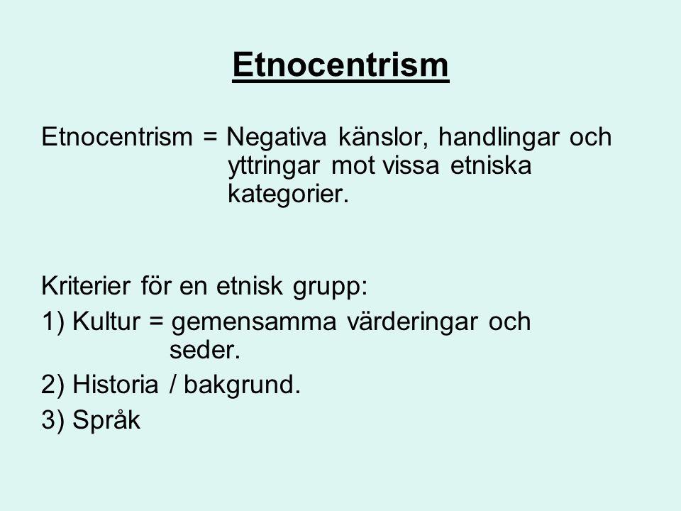 Etnocentrism Etnocentrism = Negativa känslor, handlingar och yttringar mot vissa etniska kategorier.