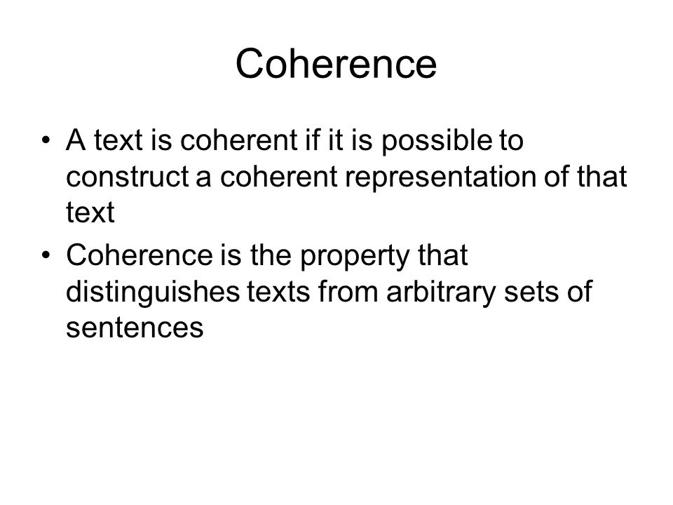 Coherence A text is coherent if it is possible to construct a coherent representation of that text.