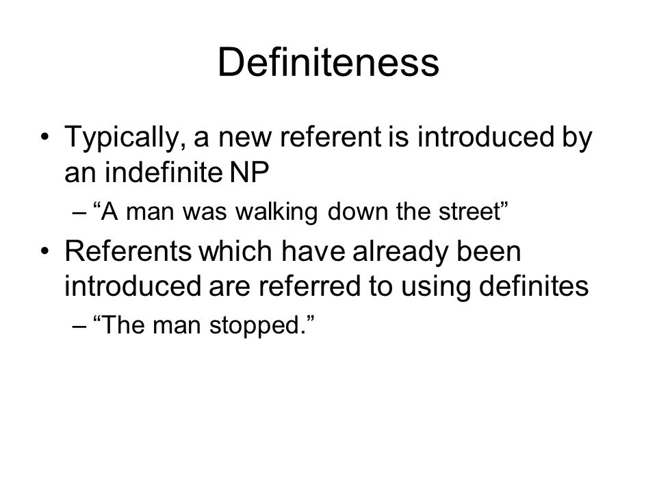 Definiteness Typically, a new referent is introduced by an indefinite NP. A man was walking down the street