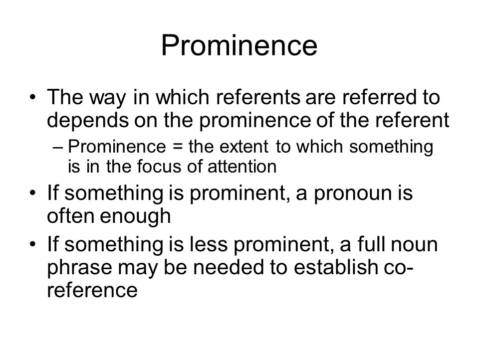 Prominence The way in which referents are referred to depends on the prominence of the referent.