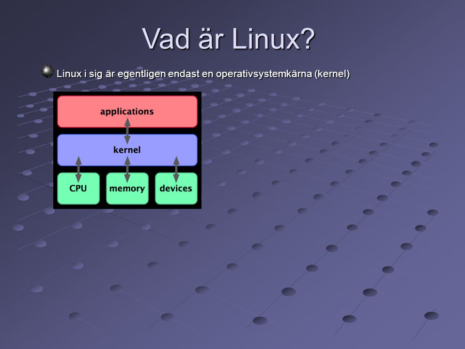Vad är Linux Linux i sig är egentligen endast en operativsystemkärna (kernel) 9