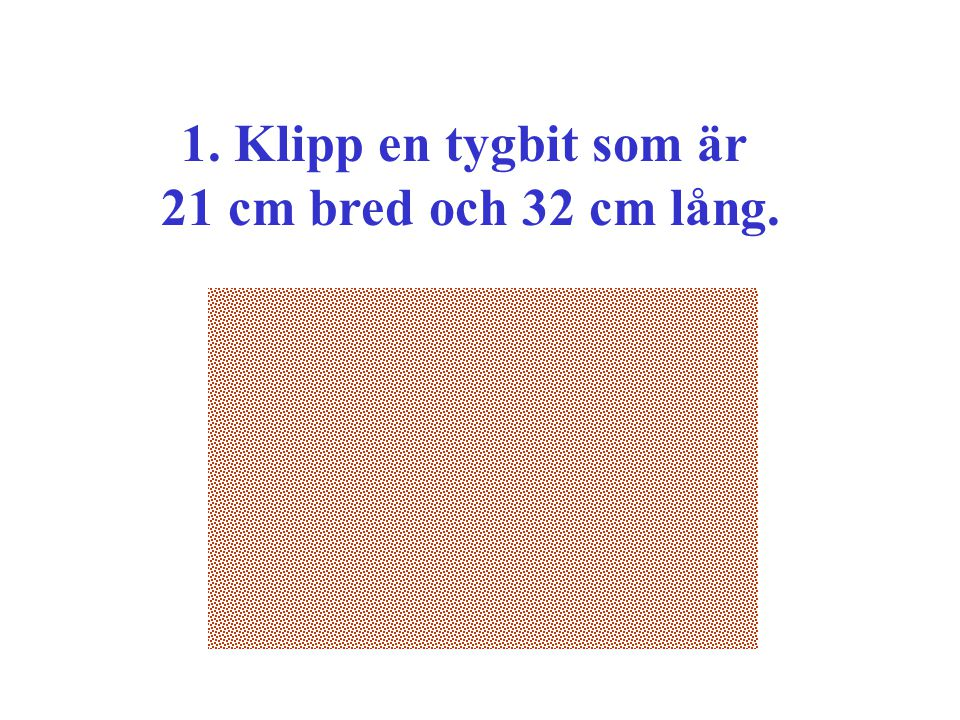 1. Klipp en tygbit som är 21 cm bred och 32 cm lång.