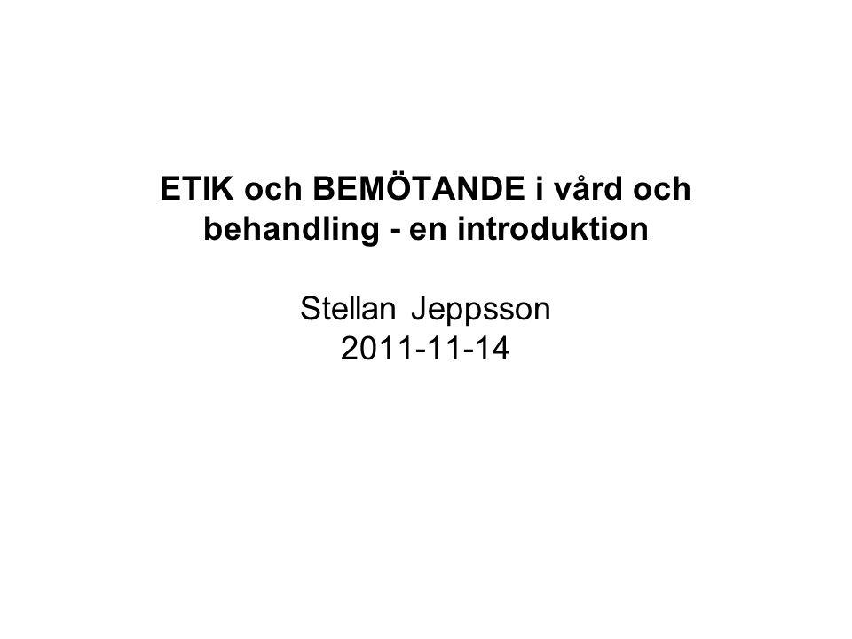 ETIK och BEMÖTANDE i vård och behandling - en introduktion Stellan Jeppsson 2011-11-14