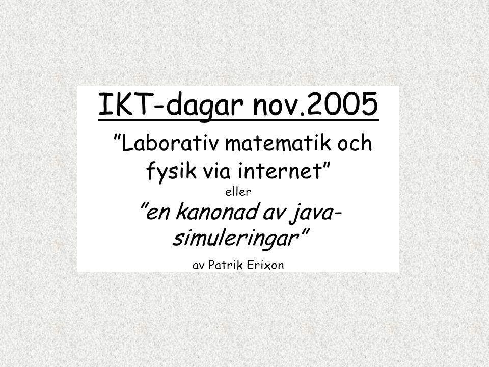 IKT-dagar nov.2005 Laborativ matematik och fysik via internet eller en kanonad av java-simuleringar av Patrik Erixon