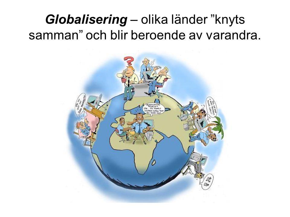 Globalisering – olika länder knyts samman och blir beroende av varandra.