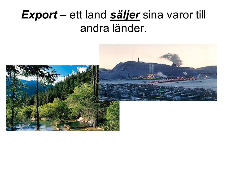 Export – ett land säljer sina varor till andra länder.
