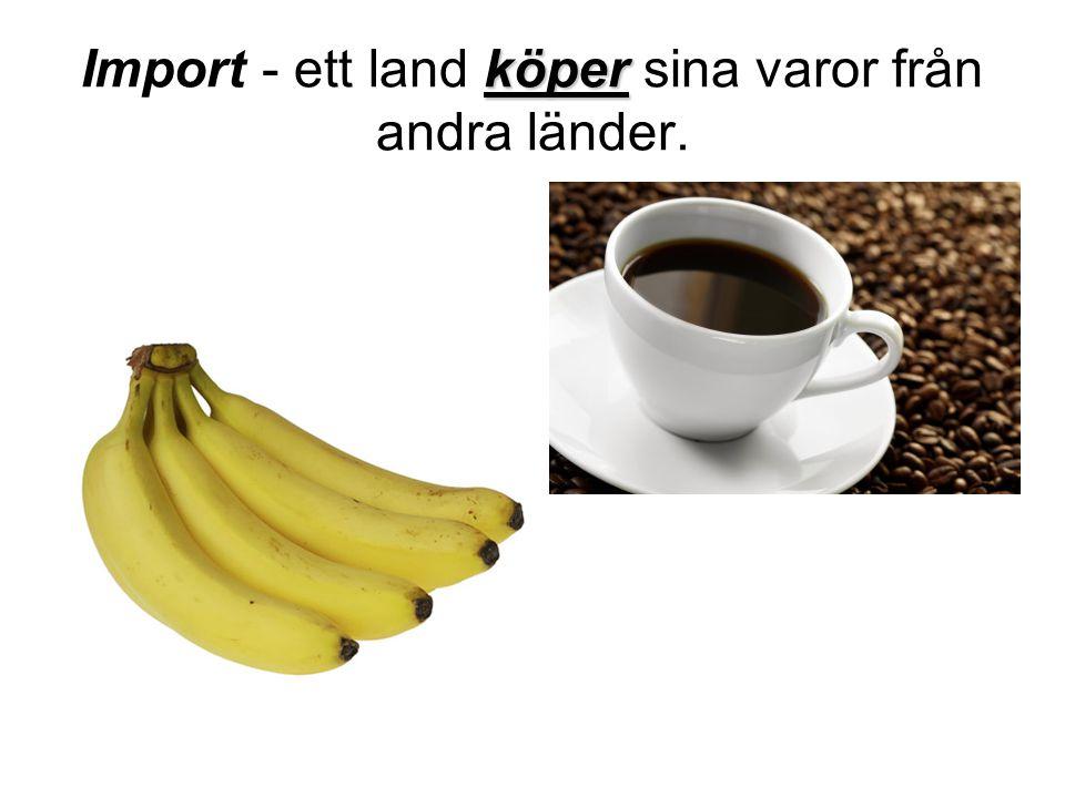 Import - ett land köper sina varor från andra länder.