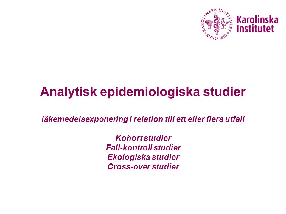 Analytisk epidemiologiska studier läkemedelsexponering i relation till ett eller flera utfall Kohort studier Fall-kontroll studier Ekologiska studier Cross-over studier