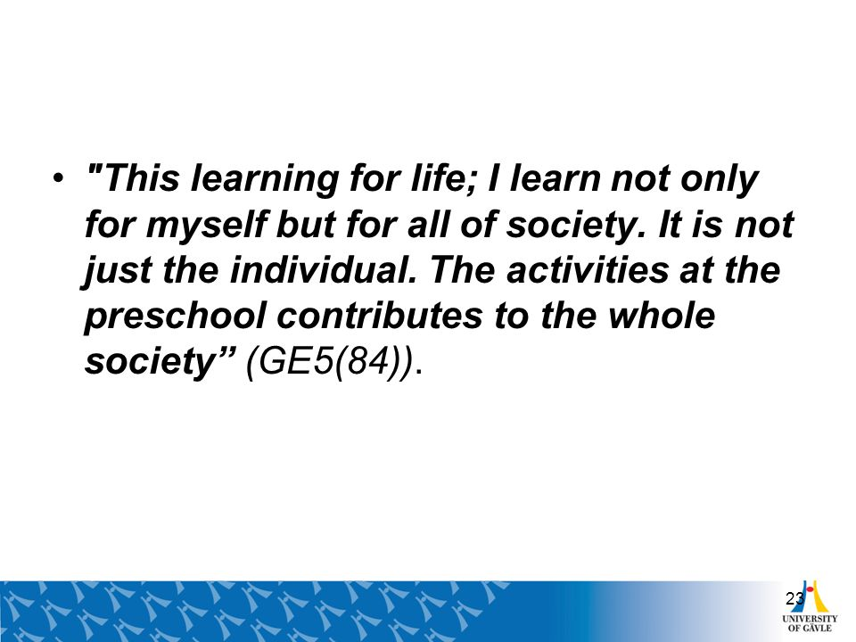 This learning for life; I learn not only for myself but for all of society.