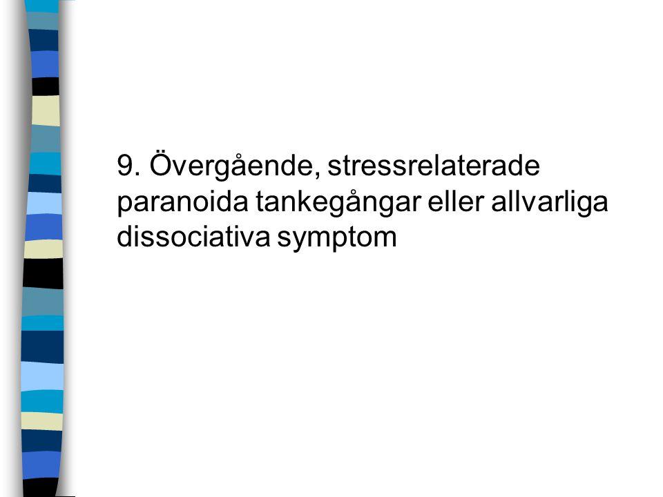 9. Övergående, stressrelaterade paranoida tankegångar eller allvarliga dissociativa symptom