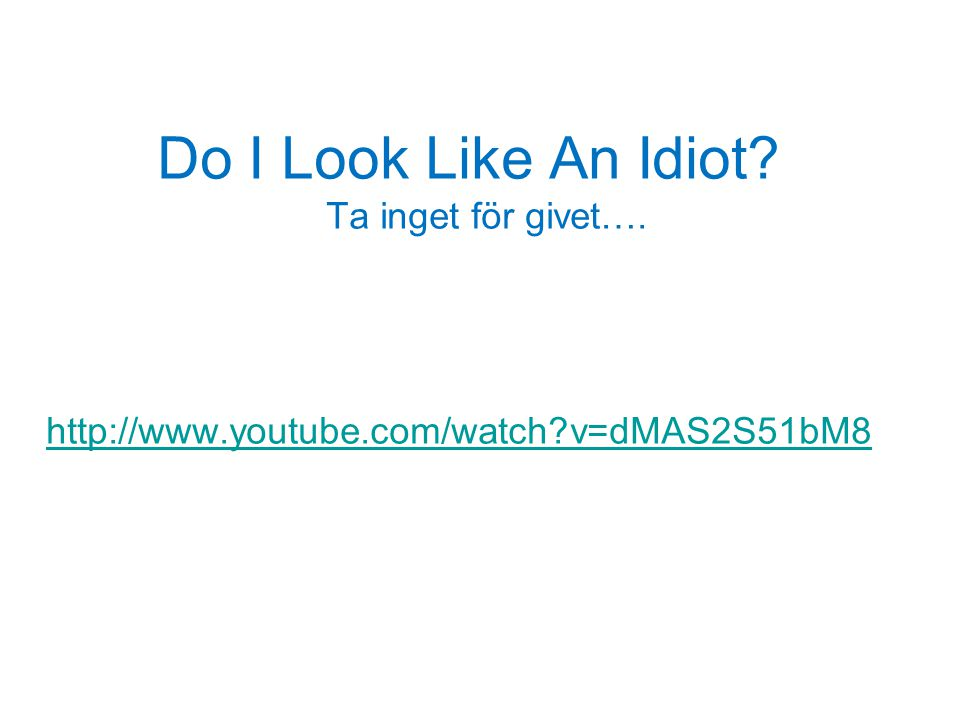 Do I Look Like An Idiot Ta inget för givet….
