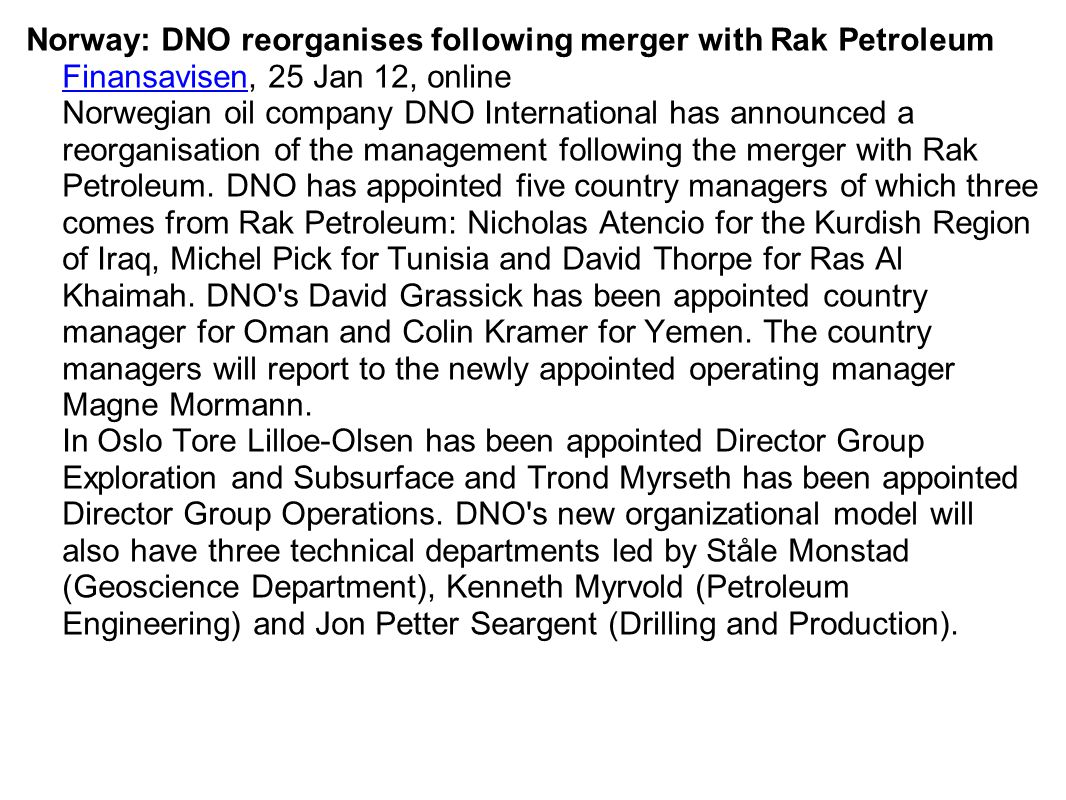 Norway: DNO reorganises following merger with Rak Petroleum Finansavisen, 25 Jan 12, online Norwegian oil company DNO International has announced a reorganisation of the management following the merger with Rak Petroleum. DNO has appointed five country managers of which three comes from Rak Petroleum: Nicholas Atencio for the Kurdish Region of Iraq, Michel Pick for Tunisia and David Thorpe for Ras Al Khaimah. DNO s David Grassick has been appointed country manager for Oman and Colin Kramer for Yemen. The country managers will report to the newly appointed operating manager Magne Mormann. In Oslo Tore Lilloe-Olsen has been appointed Director Group Exploration and Subsurface and Trond Myrseth has been appointed Director Group Operations. DNO s new organizational model will also have three technical departments led by Ståle Monstad (Geoscience Department), Kenneth Myrvold (Petroleum Engineering) and Jon Petter Seargent (Drilling and Production).