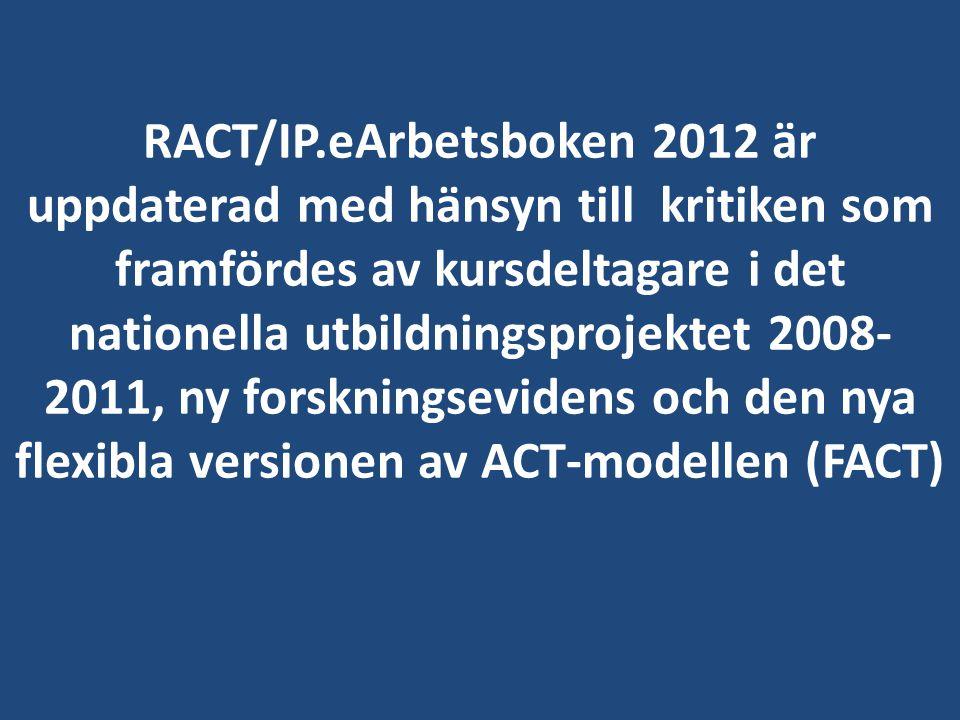 RACT/IP.eArbetsboken 2012 är uppdaterad med hänsyn till kritiken som framfördes av kursdeltagare i det nationella utbildningsprojektet 2008-2011, ny forskningsevidens och den nya flexibla versionen av ACT-modellen (FACT)