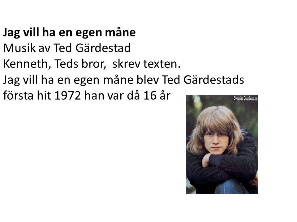 Jag vill ha en egen måne Musik av Ted Gärdestad. Kenneth, Teds bror, skrev texten. Jag vill ha en egen måne blev Ted Gärdestads.