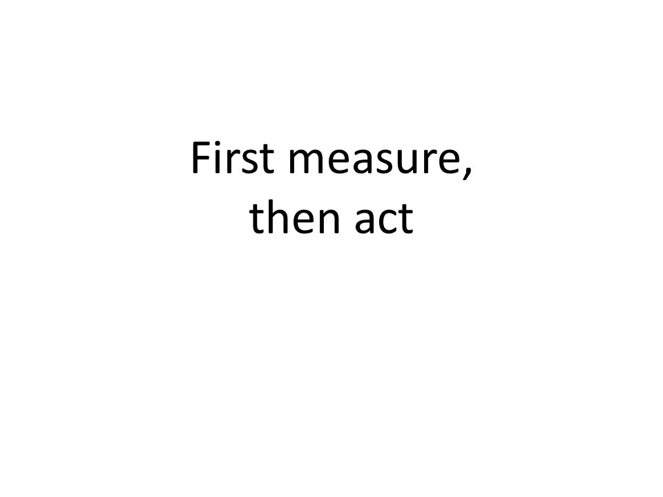 First measure, then act
