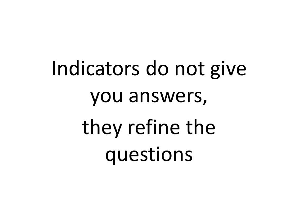 Indicators do not give you answers, they refine the questions