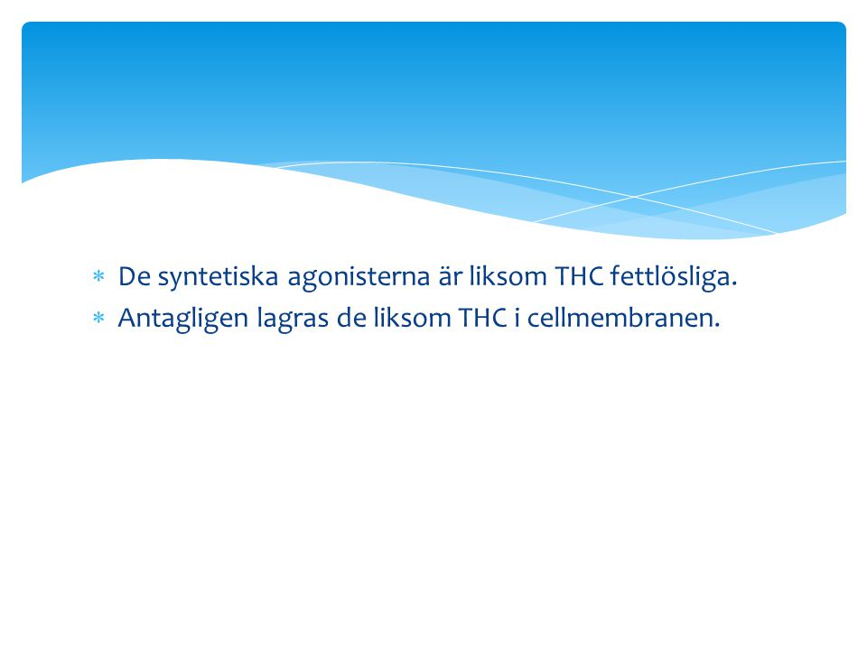 De syntetiska agonisterna är liksom THC fettlösliga.