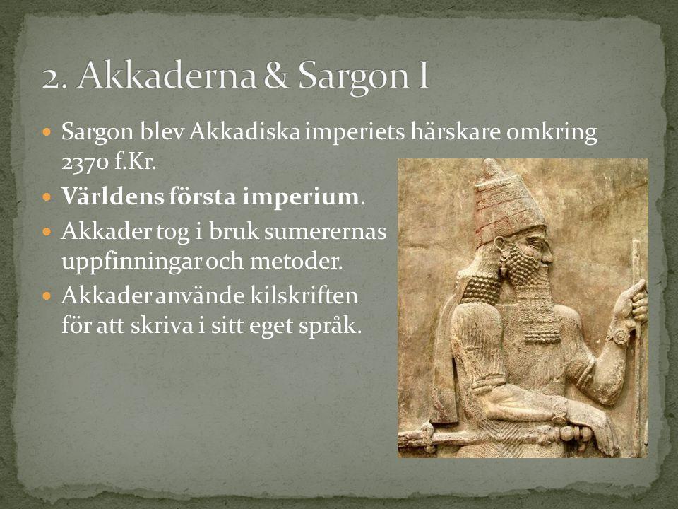 2. Akkaderna & Sargon I Sargon blev Akkadiska imperiets härskare omkring 2370 f.Kr. Världens första imperium.