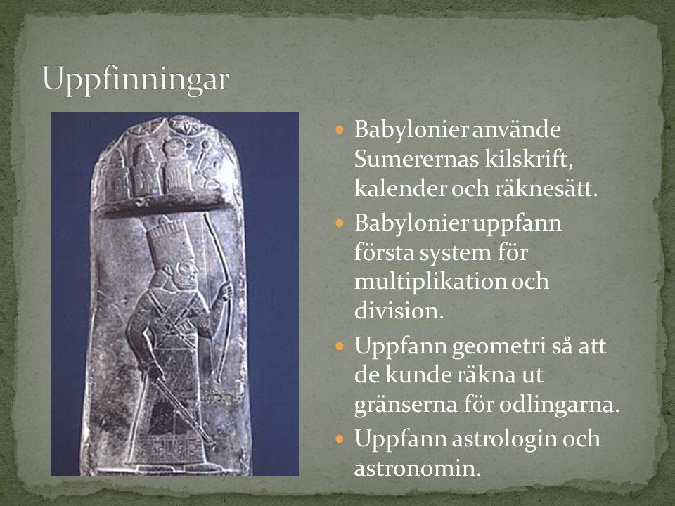 Uppfinningar Babylonier använde Sumerernas kilskrift, kalender och räknesätt. Babylonier uppfann första system för multiplikation och division.