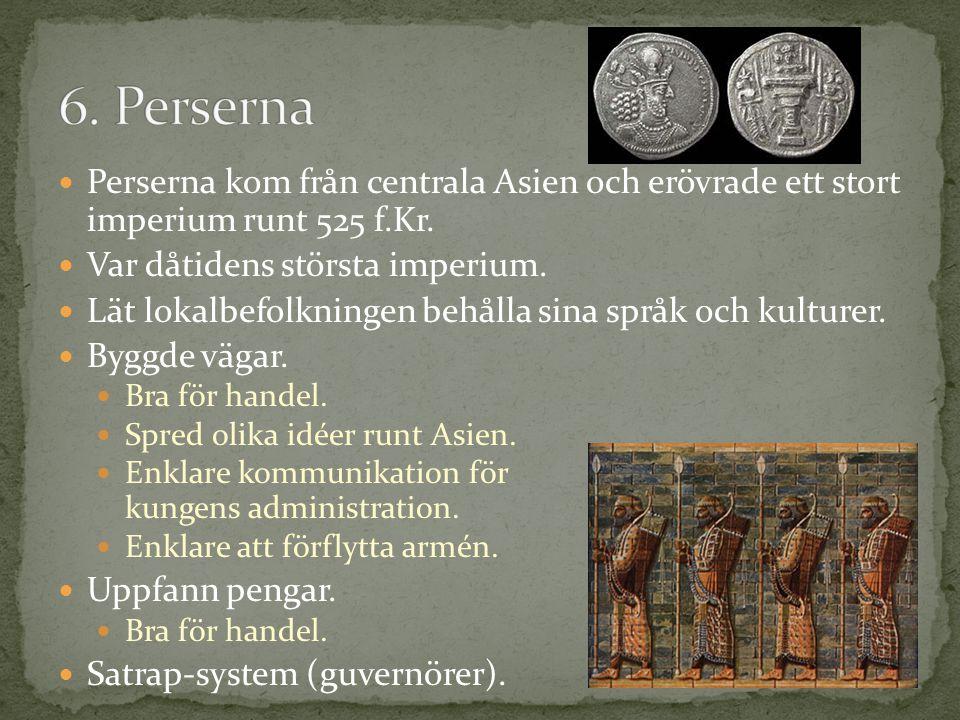 6. Perserna Perserna kom från centrala Asien och erövrade ett stort imperium runt 525 f.Kr. Var dåtidens största imperium.
