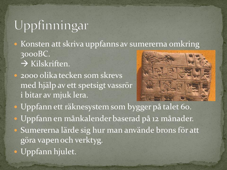 Uppfinningar Konsten att skriva uppfanns av sumererna omkring 3000BC.  Kilskriften.