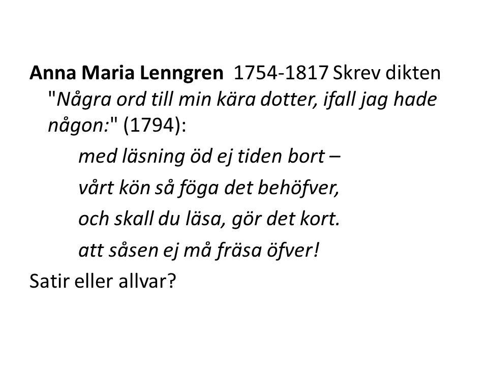 Anna Maria Lenngren 1754-1817 Skrev dikten Några ord till min kära dotter, ifall jag hade någon: (1794): med läsning öd ej tiden bort – vårt kön så föga det behöfver, och skall du läsa, gör det kort.