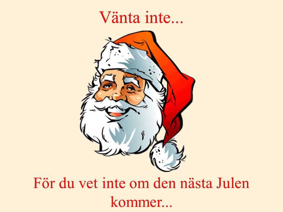 För du vet inte om den nästa Julen kommer...