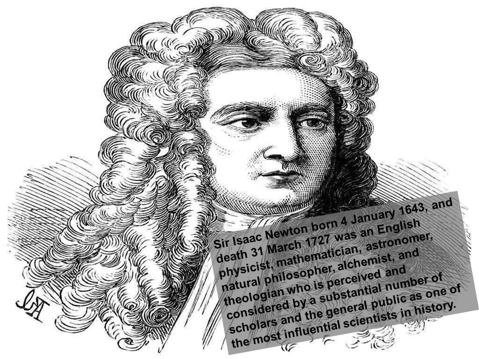 Sir Isaac Newton born 4 January 1643, and death 31 March 1727 was an English physicist, mathematician, astronomer, natural philosopher, alchemist, and theologian who is perceived and considered by a substantial number of scholars and the general public as one of the most influential scientists in history.