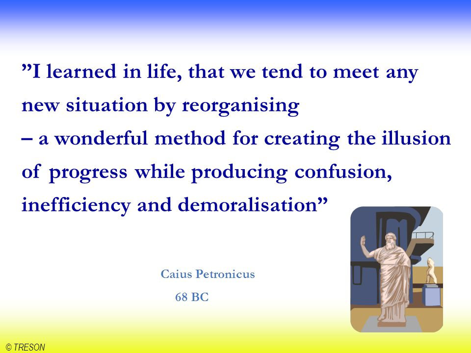 I learned in life, that we tend to meet any new situation by reorganising – a wonderful method for creating the illusion of progress while producing confusion, inefficiency and demoralisation Caius Petronicus 68 BC