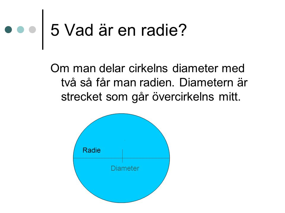 5 Vad är en radie Om man delar cirkelns diameter med två så får man radien. Diametern är strecket som går övercirkelns mitt.
