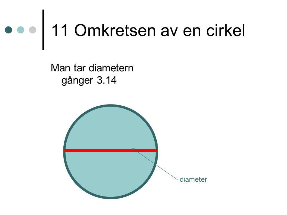 11 Omkretsen av en cirkel Man tar diametern gånger 3.14 diameter